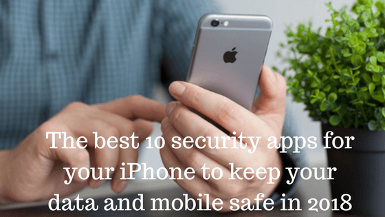 The best 10 security apps for your iPhone to keep your data and mobile safe in 2018